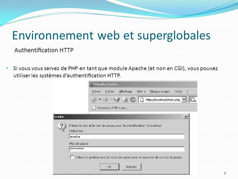 Authentication HTTP Environnement web et superglobales 6 Si vous vous servez de PHP en tant que module Apache (et non en CGI), vous pouvez utiliser les systèmes dauthentication HTTP.