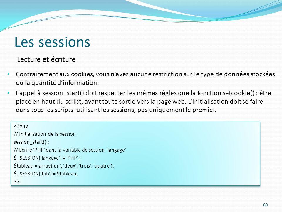 Les sessions 60 Contrairement aux cookies, vous navez aucune restriction sur le type de données stockées ou la quantité dinformation.