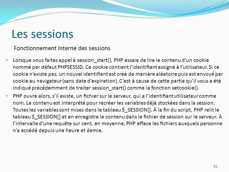 Les sessions 62 Fonctionnement interne des sessions Lorsque vous faites appel à session_start(), PHP essaie de lire le contenu dun cookie nommé par défaut PHPSESSID.
