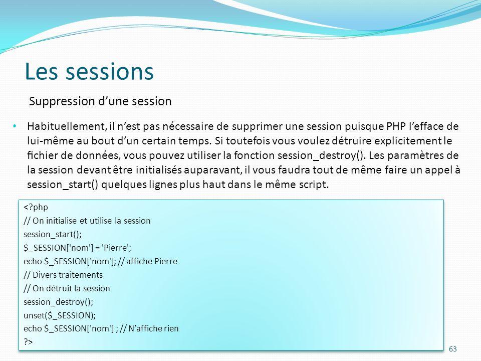 Les sessions 63 Suppression dune session Habituellement, il nest pas nécessaire de supprimer une session puisque PHP lefface de lui-même au bout dun certain temps.