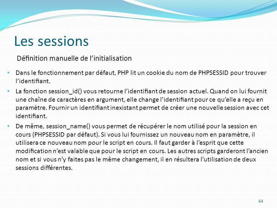 Les sessions 64 Dénition manuelle de linitialisation Dans le fonctionnement par défaut, PHP lit un cookie du nom de PHPSESSID pour trouver lidentiant.