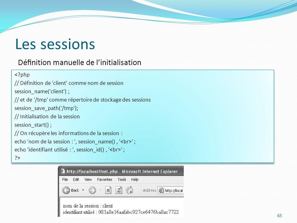 Les sessions 65 <?php // Définition de client comme nom de session session_name( client ) ; // et de /tmp comme répertoire de stockage des sessions session_save_path( /tmp ); // Initialisation de la session session_start() ; // On récupère les informations de la session : echo nom de la session : , session_name(), ; echo identifiant utilisé : , session_id(), ; ?> <?php // Définition de client comme nom de session session_name( client ) ; // et de /tmp comme répertoire de stockage des sessions session_save_path( /tmp ); // Initialisation de la session session_start() ; // On récupère les informations de la session : echo nom de la session : , session_name(), ; echo identifiant utilisé : , session_id(), ; ?> Dénition manuelle de linitialisation
