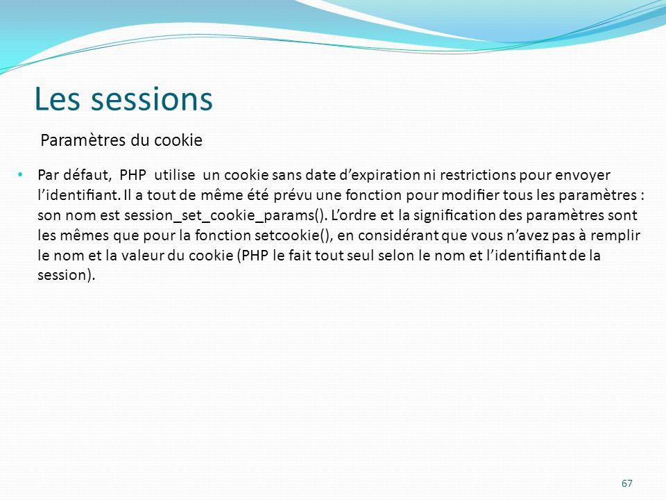 Les sessions 67 Paramètres du cookie Par défaut, PHP utilise un cookie sans date dexpiration ni restrictions pour envoyer lidentiant.