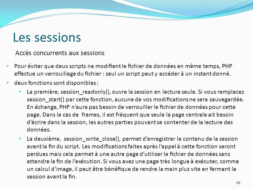 Les sessions 68 Accès concurrents aux sessions Pour éviter que deux scripts ne modient le chier de données en même temps, PHP effectue un verrouillage du chier : seul un script peut y accéder à un instant donné.