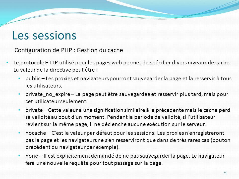 Les sessions 71 Conguration de PHP : Gestion du cache Le protocole HTTP utilisé pour les pages web permet de spécier divers niveaux de cache.