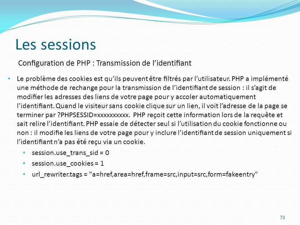 Les sessions 73 Conguration de PHP : Transmission de lidentiant Le problème des cookies est quils peuvent être ltrés par lutilisateur.