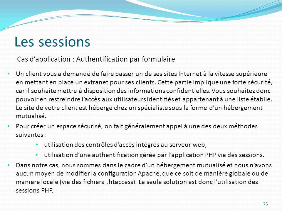Les sessions 75 Cas dapplication : Authentication par formulaire Un client vous a demandé de faire passer un de ses sites Internet à la vitesse supérieure en mettant en place un extranet pour ses clients.