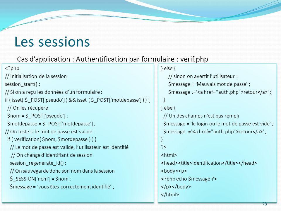 Les sessions 78 Cas dapplication : Authentication par formulaire : verif.php <?php // Initialisation de la session session_start() ; // Si on a reçu les données dun formulaire : if ( isset( $_POST[ pseudo ] ) && isset ( $_POST[ motdepasse ] ) ) { // On les récupère $nom = $_POST[ pseudo ] ; $motdepasse = $_POST[ motdepasse ] ; // On teste si le mot de passe est valide : if ( verification( $nom, $motdepasse ) ) { // Le mot de passe est valide, lutilisateur est identifié // On change didentifiant de session session_regenerate_id() ; // On sauvegarde donc son nom dans la session $_SESSION[ nom ] = $nom ; $message = vous êtes correctement identifié ; <?php // Initialisation de la session session_start() ; // Si on a reçu les données dun formulaire : if ( isset( $_POST[ pseudo ] ) && isset ( $_POST[ motdepasse ] ) ) { // On les récupère $nom = $_POST[ pseudo ] ; $motdepasse = $_POST[ motdepasse ] ; // On teste si le mot de passe est valide : if ( verification( $nom, $motdepasse ) ) { // Le mot de passe est valide, lutilisateur est identifié // On change didentifiant de session session_regenerate_id() ; // On sauvegarde donc son nom dans la session $_SESSION[ nom ] = $nom ; $message = vous êtes correctement identifié ; } else { // sinon on avertit lutilisateur : $message = Mauvais mot de passe ; $message.= retour ; } } else { // Un des champs nest pas rempli $message = le login ou le mot de passe est vide ; $message.= retour ; } ?> Identification } else { // sinon on avertit lutilisateur : $message = Mauvais mot de passe ; $message.= retour ; } } else { // Un des champs nest pas rempli $message = le login ou le mot de passe est vide ; $message.= retour ; } ?> Identification
