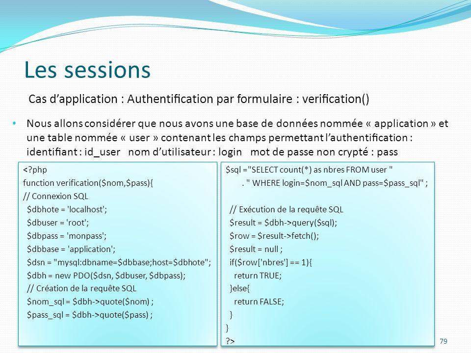 Les sessions 79 Cas dapplication : Authentication par formulaire : verication() Nous allons considérer que nous avons une base de données nommée « application » et une table nommée « user » contenant les champs permettant lauthentication : identiant : id_user nom dutilisateur : login mot de passe non crypté : pass <?php function verification($nom,$pass){ // Connexion SQL $dbhote = localhost ; $dbuser = root ; $dbpass = monpass ; $dbbase = application ; $dsn = mysql:dbname=$dbbase;host=$dbhote ; $dbh = new PDO($dsn, $dbuser, $dbpass); // Création de la requête SQL $nom_sql = $dbh->quote($nom) ; $pass_sql = $dbh->quote($pass) ; <?php function verification($nom,$pass){ // Connexion SQL $dbhote = localhost ; $dbuser = root ; $dbpass = monpass ; $dbbase = application ; $dsn = mysql:dbname=$dbbase;host=$dbhote ; $dbh = new PDO($dsn, $dbuser, $dbpass); // Création de la requête SQL $nom_sql = $dbh->quote($nom) ; $pass_sql = $dbh->quote($pass) ; $sql = SELECT count(*) as nbres FROM user .