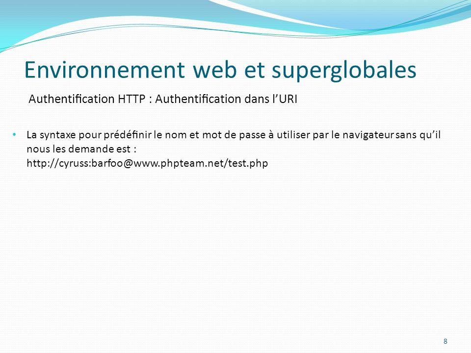 Authentication HTTP : Authentication dans lURI Environnement web et superglobales 8 La syntaxe pour prédénir le nom et mot de passe à utiliser par le navigateur sans quil nous les demande est : http://cyruss:barfoo@www.phpteam.net/test.php
