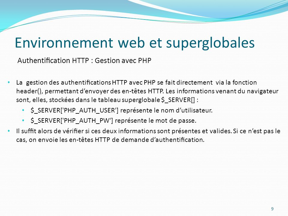 Authentication HTTP : Gestion avec PHP Environnement web et superglobales 10 <?php function verifieMotDePasse($login, $pass){ // Vérifie que le couple login/pass est correct return 1; } if ( !isset( $_SERVER[ PHP_AUTH_USER ] ) || !isset( $_SERVER[ PHP_AUTH_PW ] ) || !verifieMotDePasse($_SERVER[ PHP_AUTH_USER ], $_SERVER[ PHP_AUTH_PW ]) ) { // Soit les informations ne sont pas présentes ou erronées.