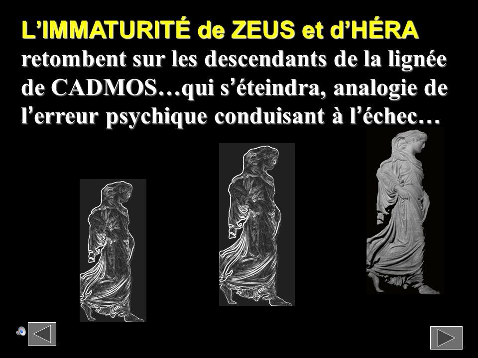 LIMMATURITÉ de ZEUS et dHÉRA retombent sur les descendants de la lignée de CADMOS…qui séteindra, analogie de lerreur psychique conduisant à léchec …