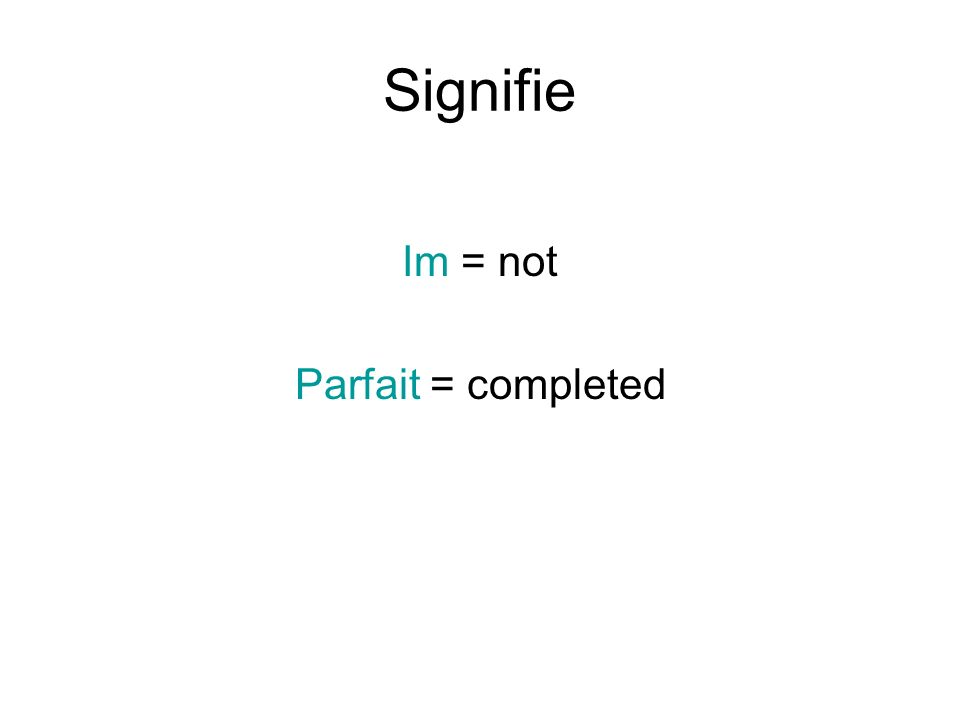 Signifie Im = not Parfait = completed