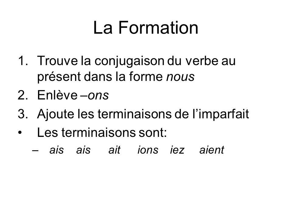 La Formation 1.Trouve la conjugaison du verbe au présent dans la forme nous 2.Enlève –ons 3.Ajoute les terminaisons de limparfait Les terminaisons sont: –aisais ait ions iez aient