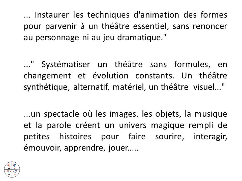 ... Instaurer les techniques d'animation des formes pour parvenir à un théâtre essentiel, sans renoncer au personnage ni au jeu dramatique.