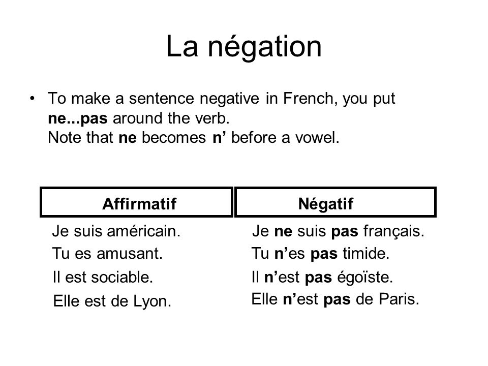 La négation To make a sentence negative in French, you put ne...pas around the verb. Note that ne becomes n before a vowel. Affirmatif Je suis américa
