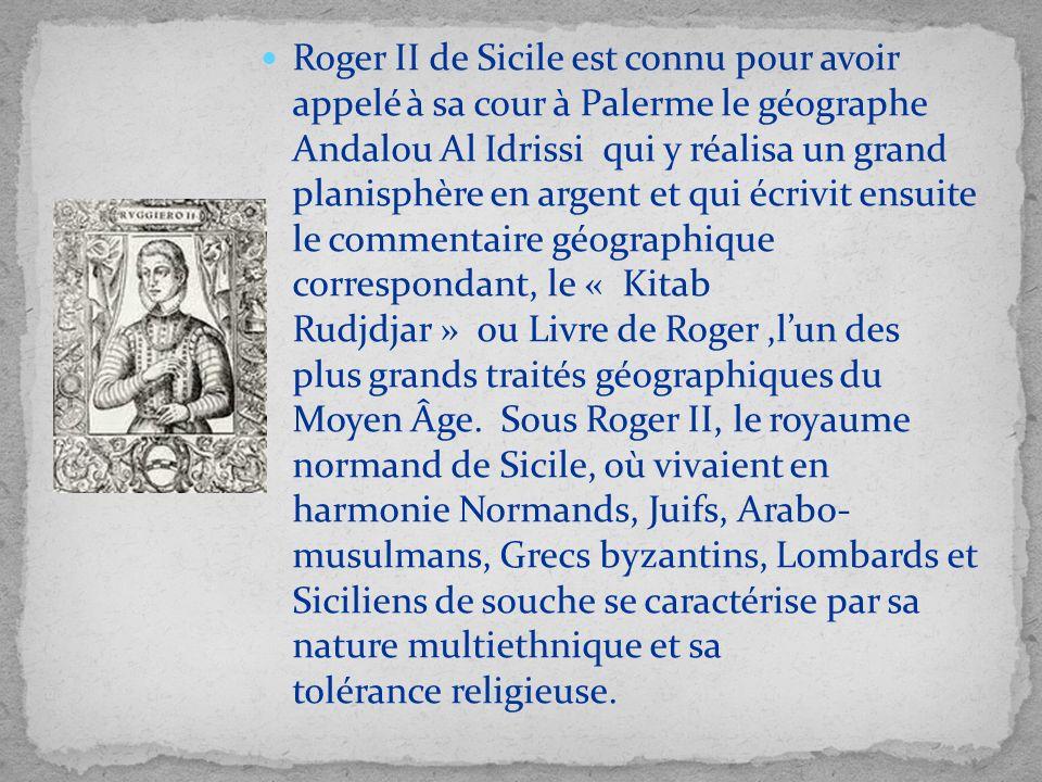 Roger II de Sicile est connu pour avoir appelé à sa cour à Palerme le géographe Andalou Al Idrissi qui y réalisa un grand planisphère en argent et qui