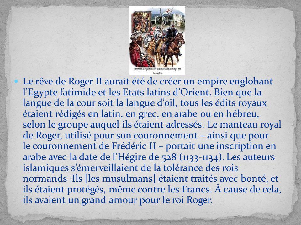 Le rêve de Roger II aurait été de créer un empire englobant lEgypte fatimide et les Etats latins dOrient. Bien que la langue de la cour soit la langue