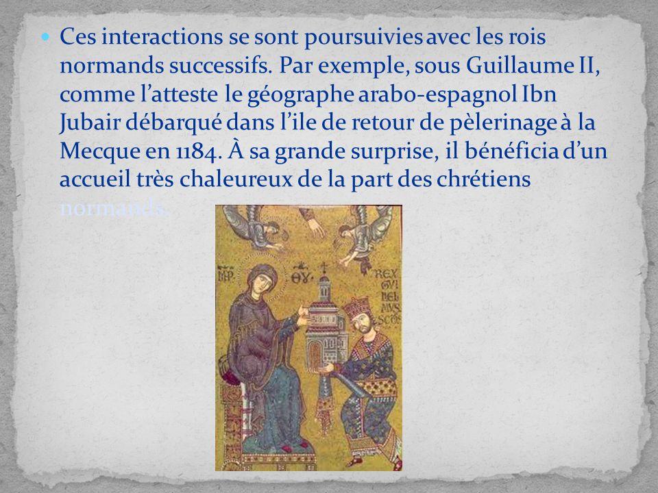 Ces interactions se sont poursuivies avec les rois normands successifs. Par exemple, sous Guillaume II, comme latteste le géographe arabo-espagnol Ibn