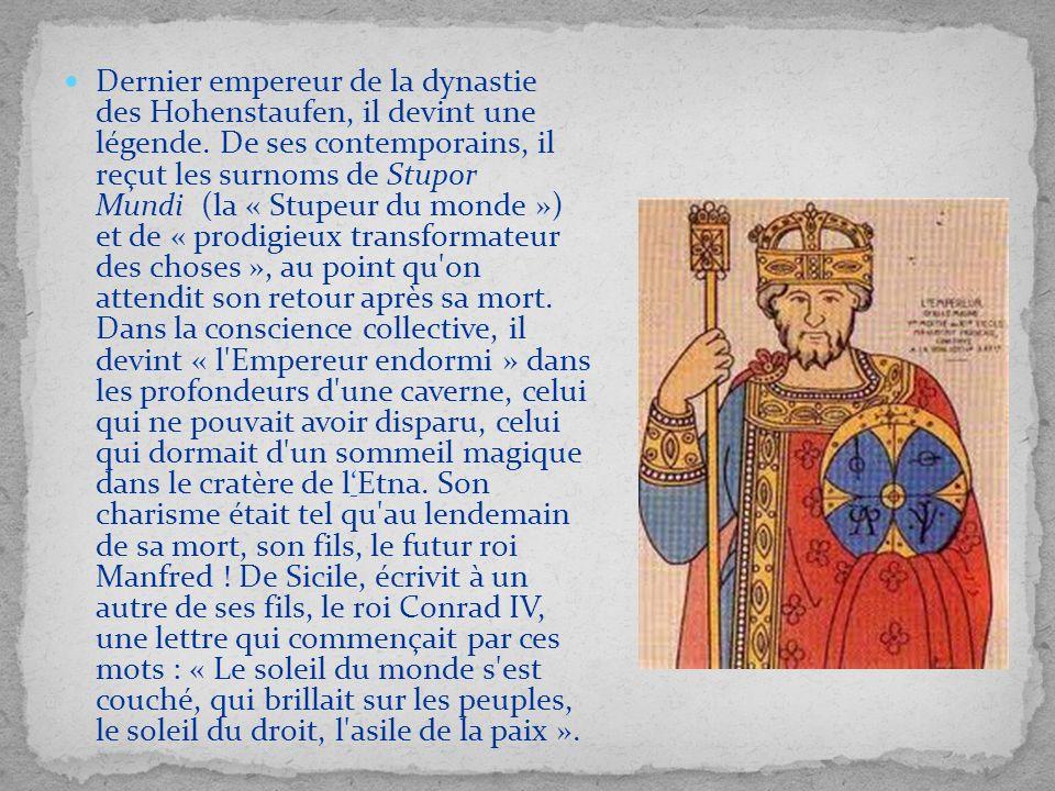 Dernier empereur de la dynastie des Hohenstaufen, il devint une légende. De ses contemporains, il reçut les surnoms de Stupor Mundi (la « Stupeur du m