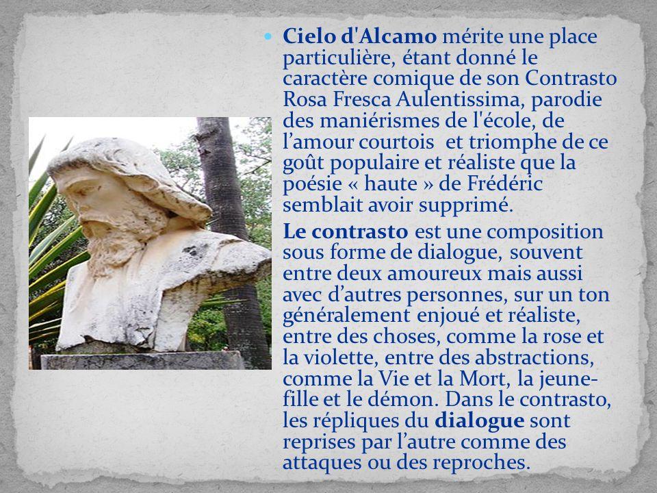Cielo d'Alcamo mérite une place particulière, étant donné le caractère comique de son Contrasto Rosa Fresca Aulentissima, parodie des maniérismes de l