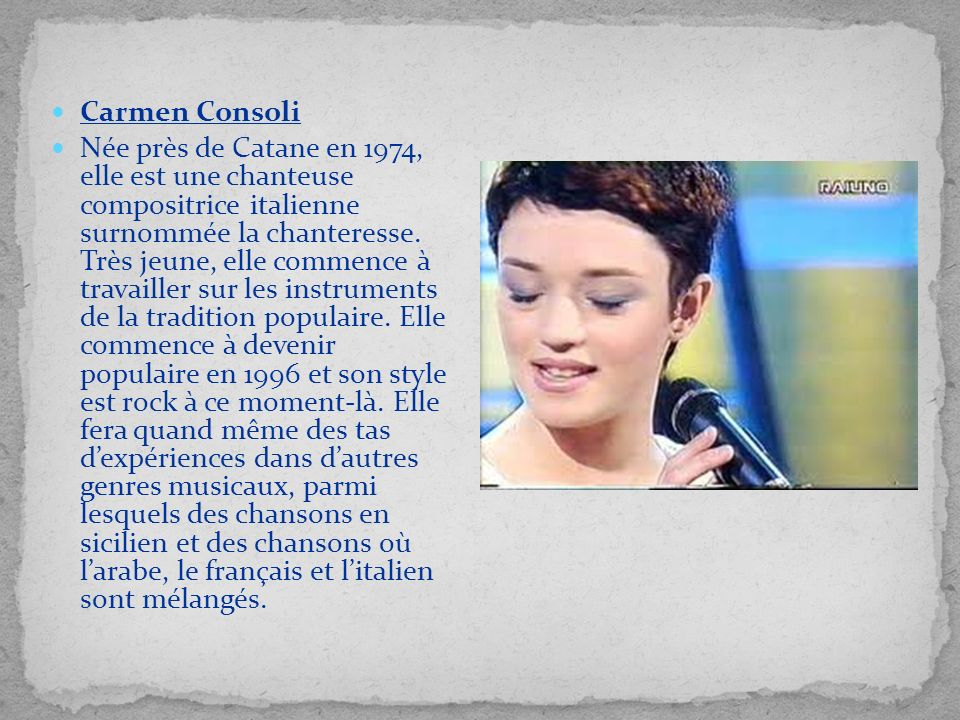Carmen Consoli Née près de Catane en 1974, elle est une chanteuse compositrice italienne surnommée la chanteresse. Très jeune, elle commence à travail