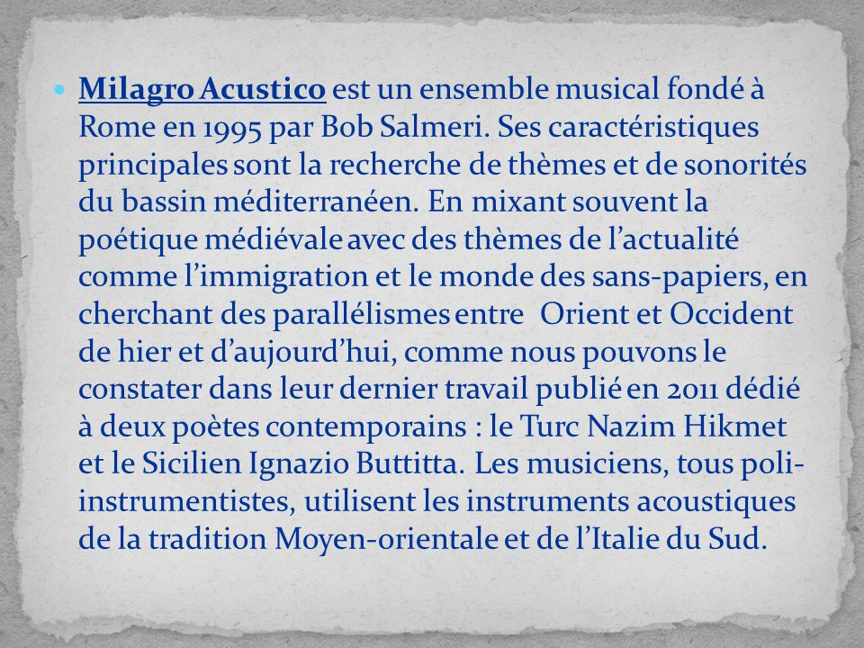 Milagro Acustico est un ensemble musical fondé à Rome en 1995 par Bob Salmeri. Ses caractéristiques principales sont la recherche de thèmes et de sono