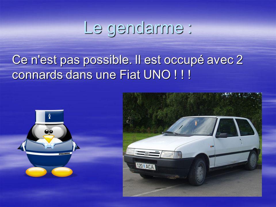 Le gendarme : Ce n'est pas possible. Il est occupé avec 2 connards dans une Fiat UNO ! ! ! Ce n'est pas possible. Il est occupé avec 2 connards dans u
