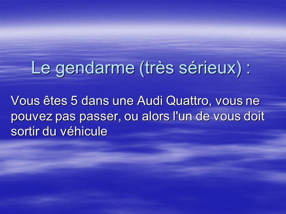 Le gendarme (très sérieux) : Vous êtes 5 dans une Audi Quattro, vous ne pouvez pas passer, ou alors l'un de vous doit sortir du véhicule