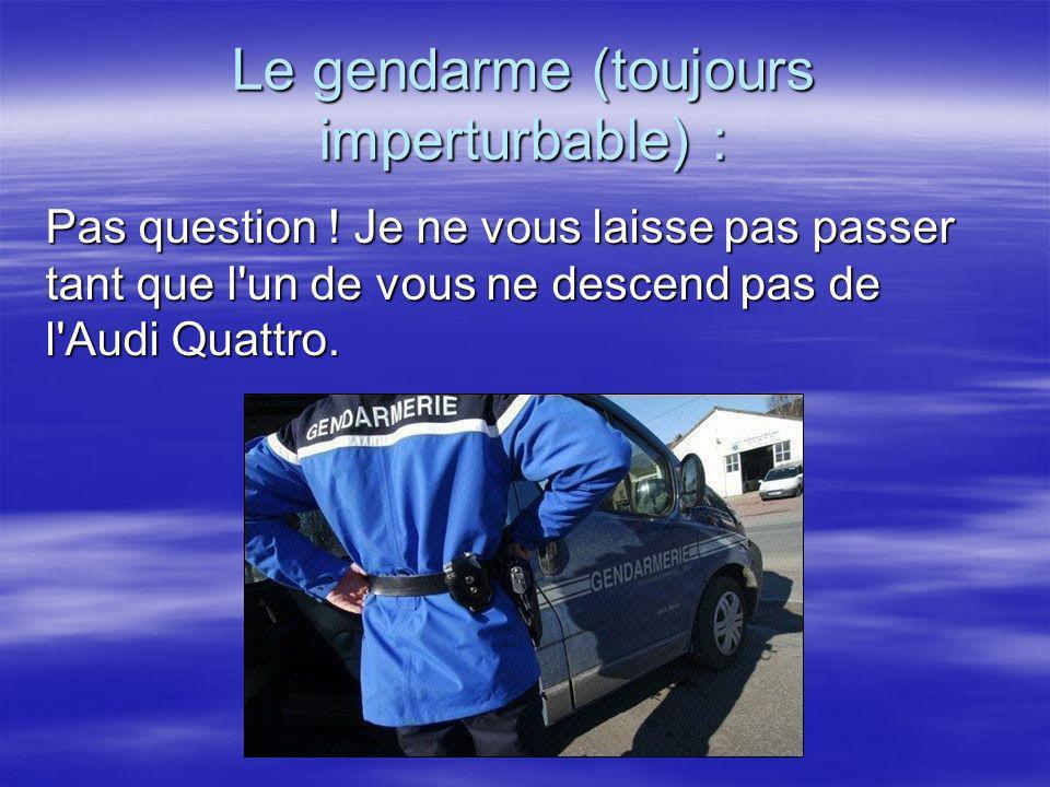 Le gendarme (toujours imperturbable) : Pas question ! Je ne vous laisse pas passer tant que l'un de vous ne descend pas de l'Audi Quattro.