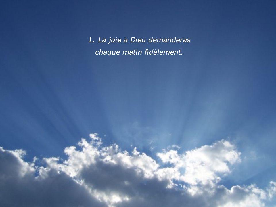 1.La joie à Dieu demanderas chaque matin fidèlement.