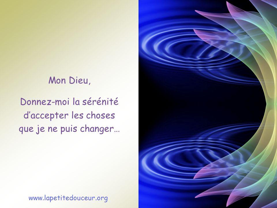 Mon Dieu, Donnez-moi la sérénité daccepter les choses que je ne puis changer… www.lapetitedouceur.org