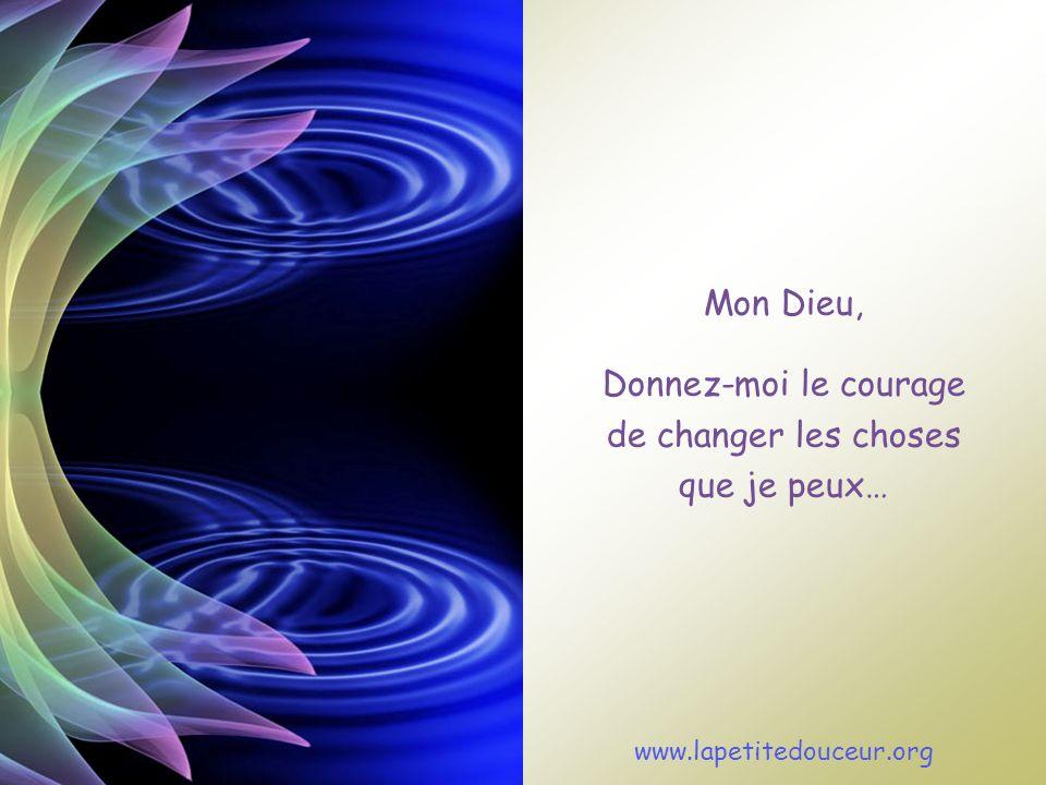 Mon Dieu, Donnez-moi le courage de changer les choses que je peux… www.lapetitedouceur.org