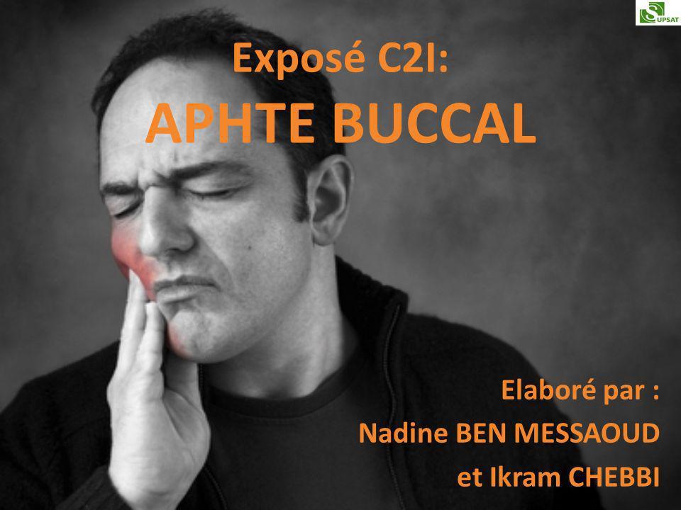 Exposé C2I: APHTE BUCCAL Elaboré par : Nadine BEN MESSAOUD et Ikram CHEBBI