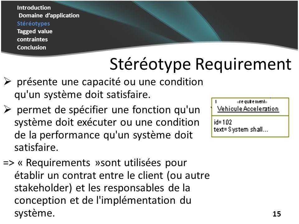 Introduction Domaine dapplication Stéréotypes Tagged value contraintes Conclusion 15 Stéréotype Requirement présente une capacité ou une condition qu un système doit satisfaire.