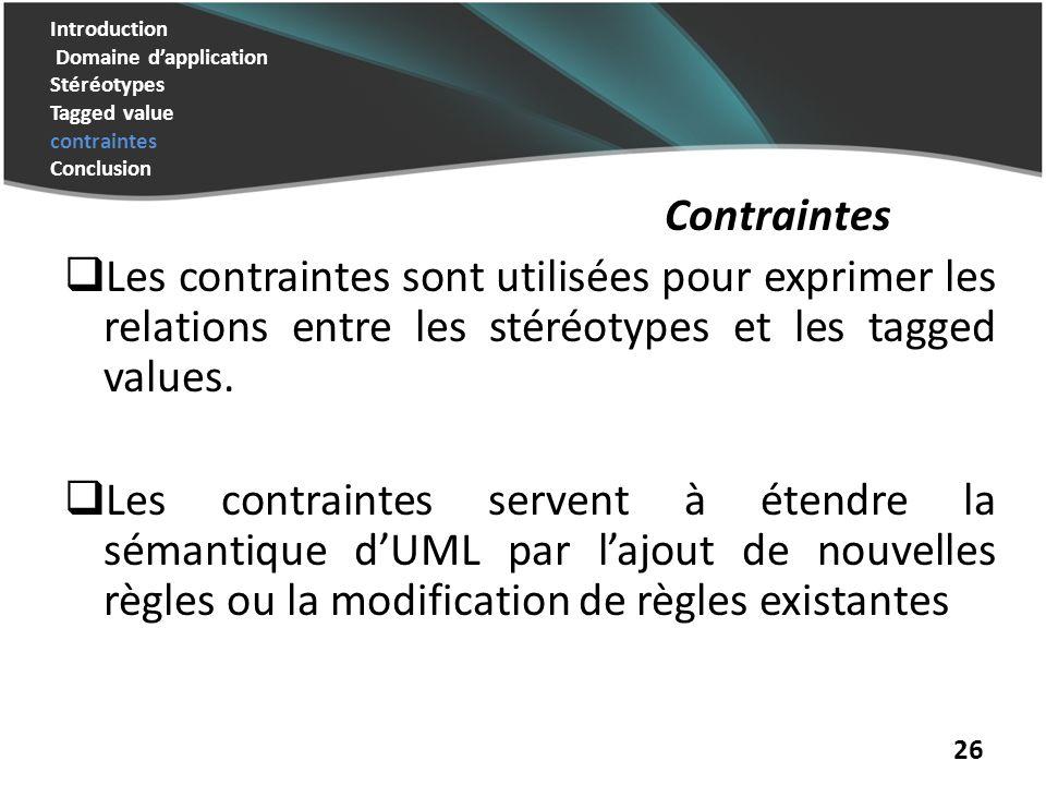 Introduction Domaine dapplication Stéréotypes Tagged value contraintes Conclusion Contraintes Les contraintes permettent de préciser les conditions demploi des éléments du modèle.