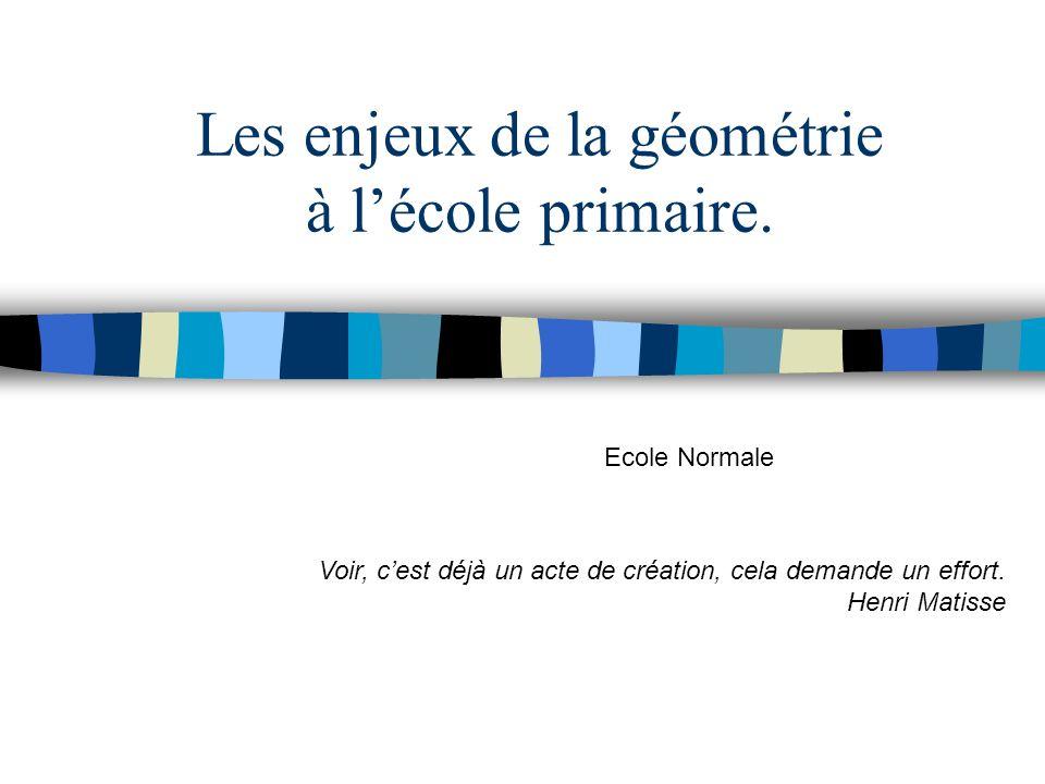 Les enjeux de la géométrie à lécole primaire. Ecole Normale Voir, cest déjà un acte de création, cela demande un effort. Henri Matisse