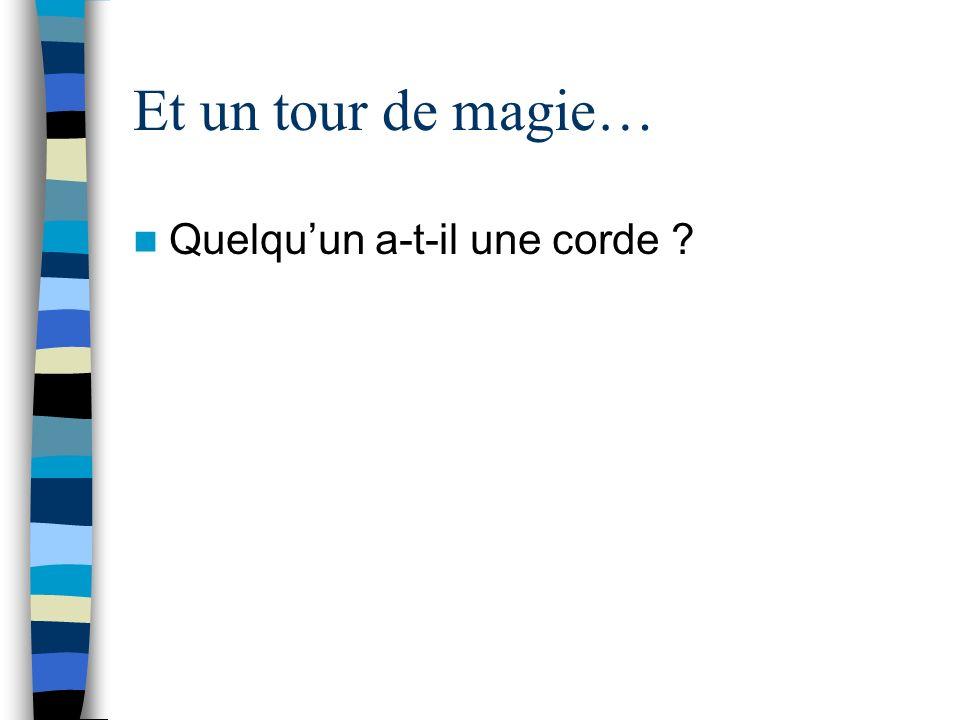 Et un tour de magie… Quelquun a-t-il une corde ?