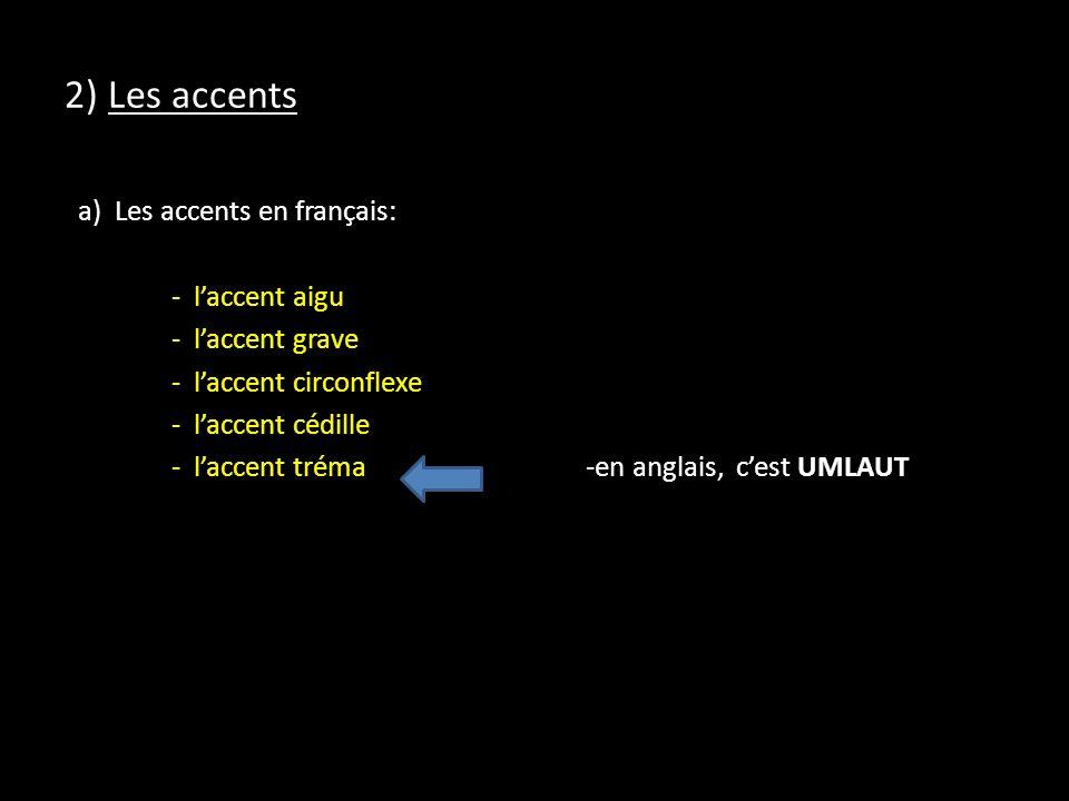 2) Les accents a) Les accents en français: - laccent aigu - laccent grave - laccent circonflexe - laccent cédille - laccent tréma -en anglais, cest UMLAUT