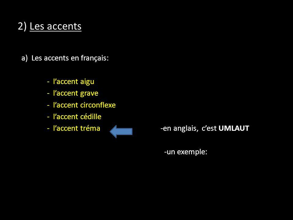 2) Les accents a) Les accents en français: - laccent aigu - laccent grave - laccent circonflexe - laccent cédille - laccent tréma -en anglais, cest UMLAUT -un exemple: