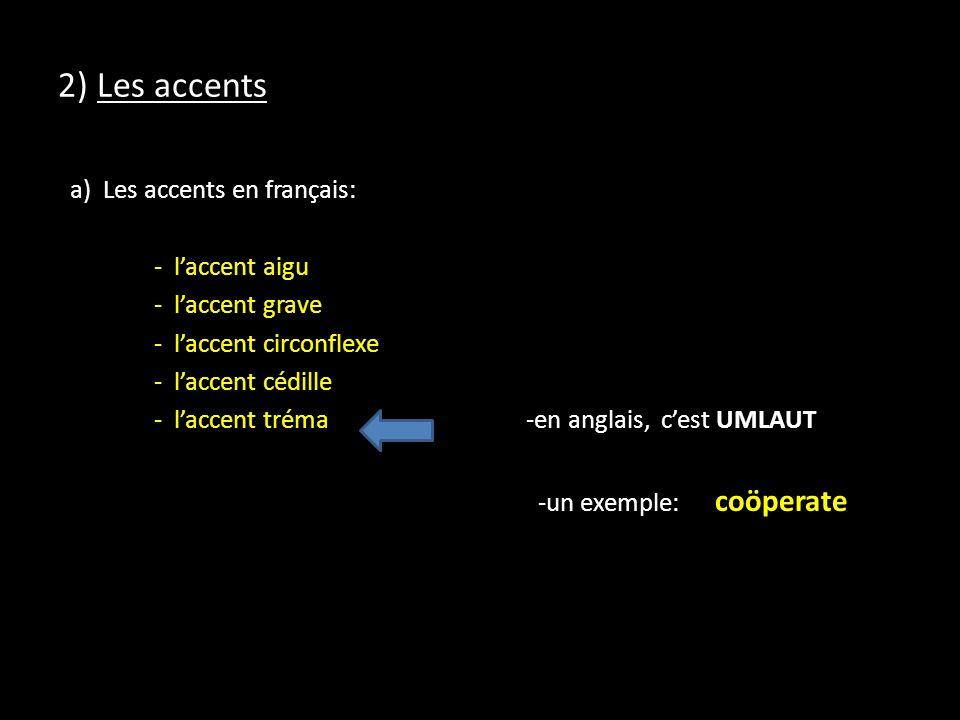 2) Les accents a) Les accents en français: - laccent aigu - laccent grave - laccent circonflexe - laccent cédille - laccent tréma -en anglais, cest UMLAUT -un exemple: coöperate