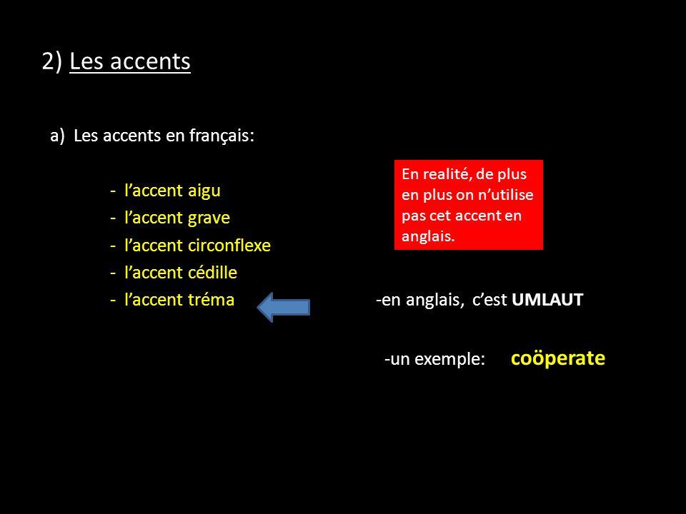 2) Les accents a) Les accents en français: - laccent aigu - laccent grave - laccent circonflexe - laccent cédille - laccent tréma -en anglais, cest UMLAUT -un exemple: coöperate En realité, de plus en plus on nutilise pas cet accent en anglais.