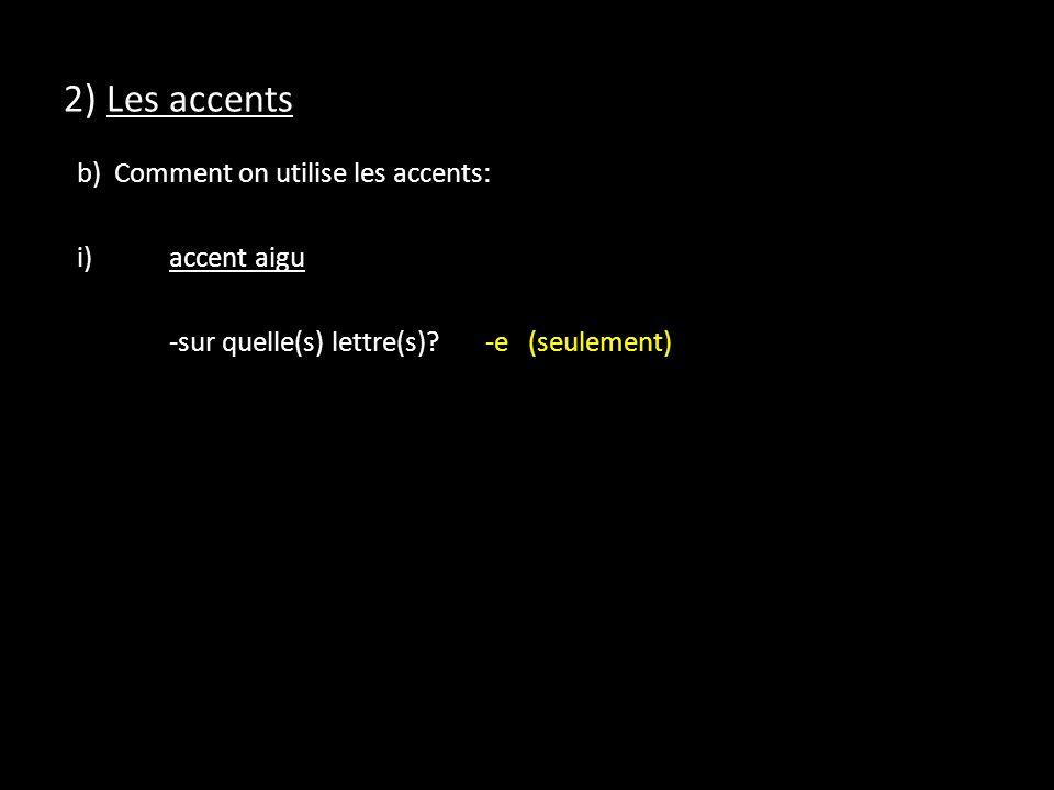 2) Les accents b) Comment on utilise les accents: i)accent aigu -sur quelle(s) lettre(s)?-e (seulement)
