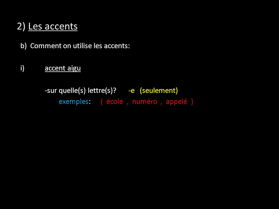 2) Les accents b) Comment on utilise les accents: i)accent aigu -sur quelle(s) lettre(s)?-e (seulement) exemples:( école, numéro, appelé )