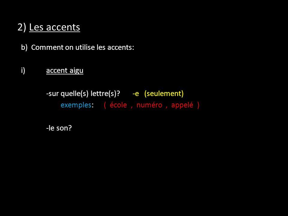 2) Les accents b) Comment on utilise les accents: i)accent aigu -sur quelle(s) lettre(s)?-e (seulement) exemples:( école, numéro, appelé ) -le son?