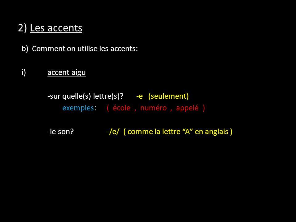 2) Les accents b) Comment on utilise les accents: i)accent aigu -sur quelle(s) lettre(s)?-e (seulement) exemples:( école, numéro, appelé ) -le son?-/e/ ( comme la lettre A en anglais )