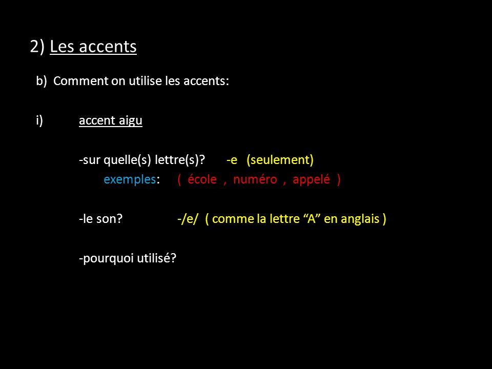 2) Les accents b) Comment on utilise les accents: i)accent aigu -sur quelle(s) lettre(s)?-e (seulement) exemples:( école, numéro, appelé ) -le son?-/e/ ( comme la lettre A en anglais ) -pourquoi utilisé?