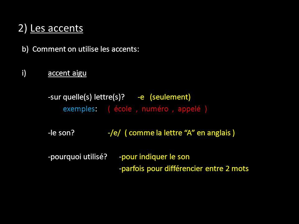 2) Les accents b) Comment on utilise les accents: i)accent aigu -sur quelle(s) lettre(s)?-e (seulement) exemples:( école, numéro, appelé ) -le son?-/e