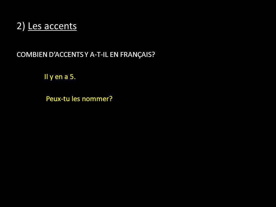 2) Les accents COMBIEN DACCENTS Y A-T-IL EN FRANÇAIS? Il y en a 5. Peux-tu les nommer?