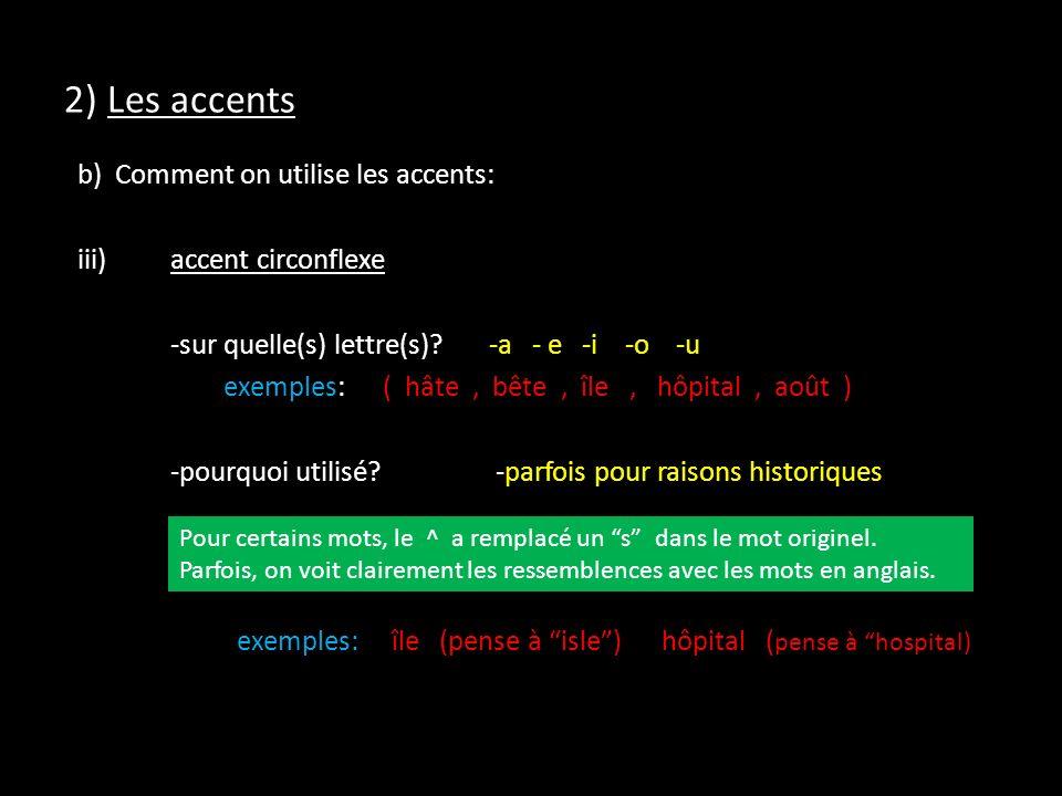 2) Les accents b) Comment on utilise les accents: iii)accent circonflexe -sur quelle(s) lettre(s)?-a - e -i -o -u exemples:( hâte, bête, île, hôpital,